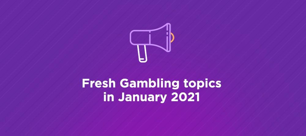 Fresh Gambling topics in January 2021