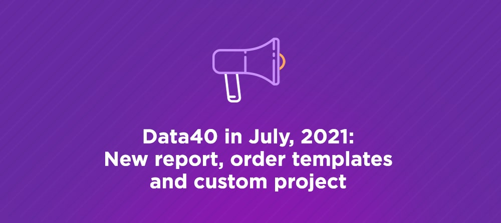 Data40 in July, 2021: New report, order templates and custom project